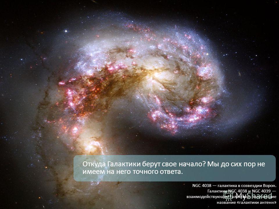Откуда Галактики берут свое начало? Мы до сих пор не имеем на него точного ответа. NGC 4038 галактика в созвездии Ворон. Галактики NGC 4038 и NGC 4039 взаимодействующие галактики, получившие название «галактики антенн»