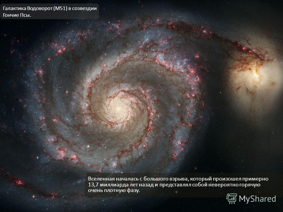 Вселенная началась с большого взрыва, который произошел примерно 13,7 миллиарда лет назад и представлял собой невероятно горячую очень плотную фазу. Галактика Водоворот (M51) в созвездии Гончие Псы.