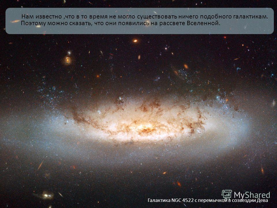Нам известно,что в то время не могло существовать ничего подобного галактикам. Поэтому можно сказать, что они появились на рассвете Вселенной. Галактика NGC 4522 с перемычкой в созвездии Дева
