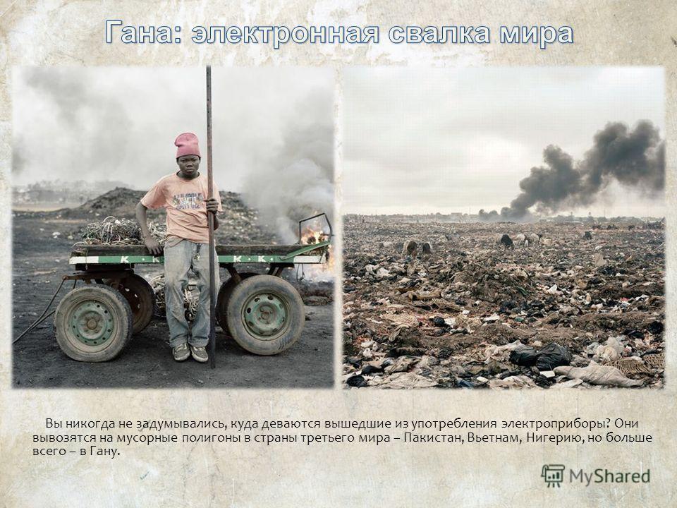 Вы никогда не задумывались, куда деваются вышедшие из употребления электроприборы? Они вывозятся на мусорные полигоны в страны третьего мира – Пакистан, Вьетнам, Нигерию, но больше всего – в Гану.