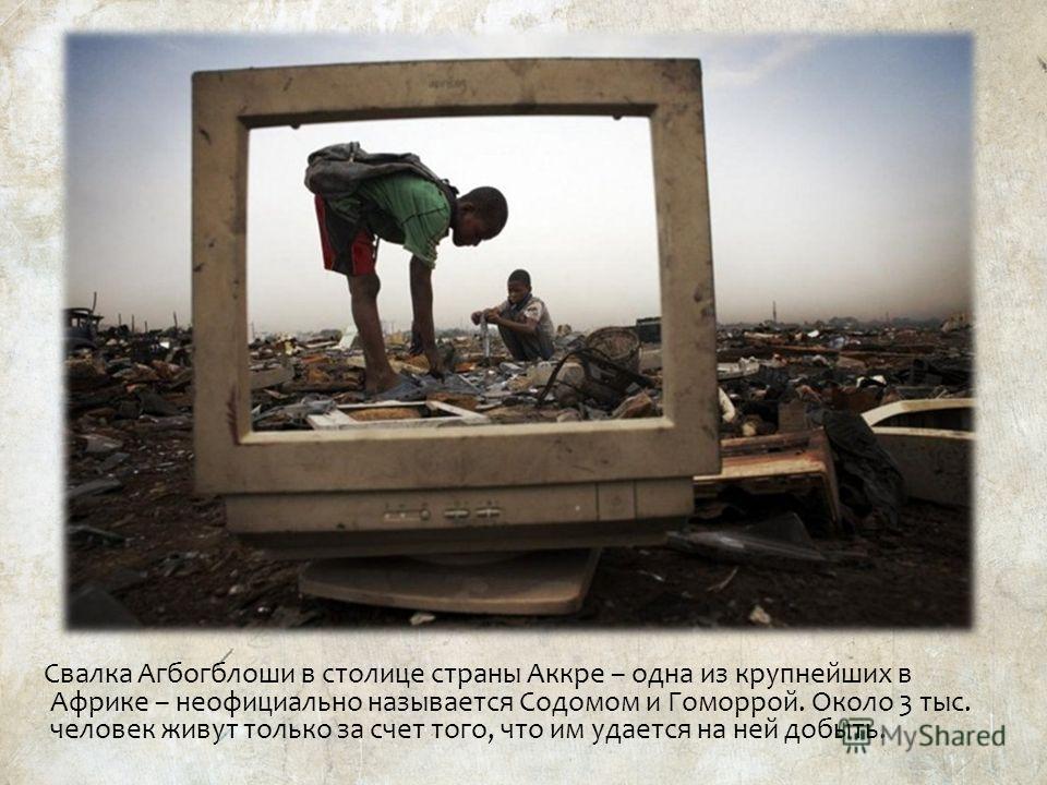 Свалка Агбогблоши в столице страны Аккре – одна из крупнейших в Африке – неофициально называется Содомом и Гоморрой. Около 3 тыс. человек живут только за счет того, что им удается на ней добыть.