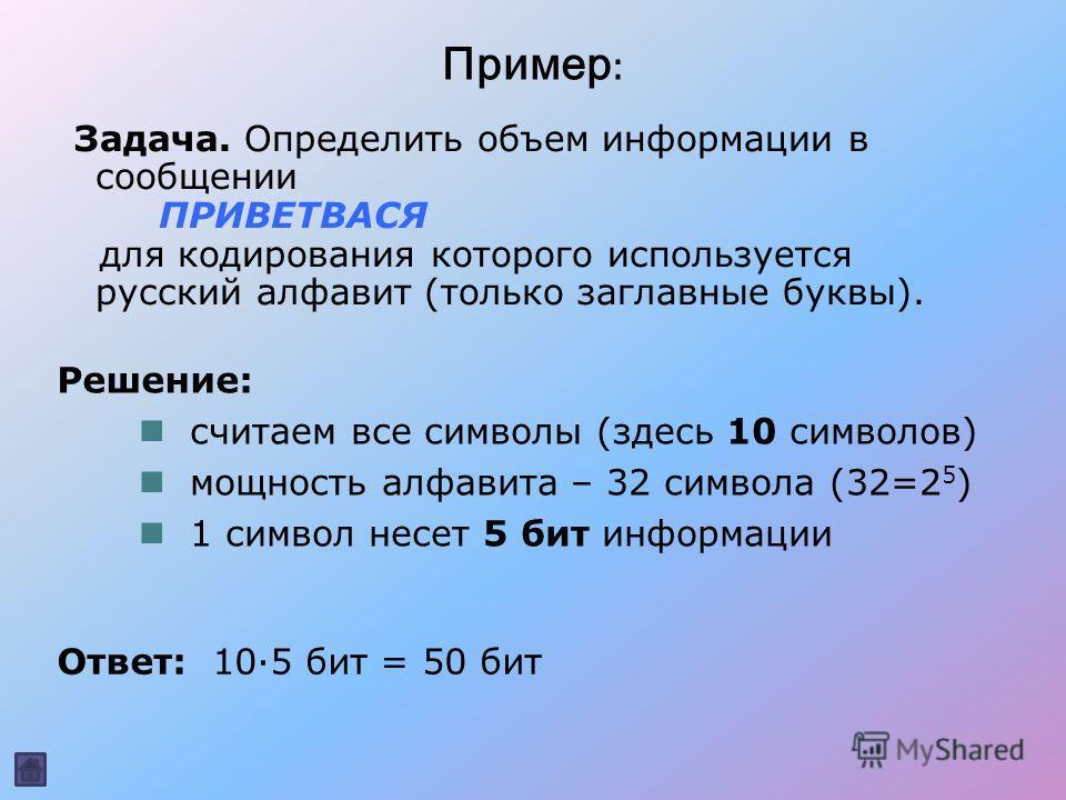 Пример : Задача. Определить объем информации в сообщении ПРИВЕТВАСЯ для кодирования которого используется русский алфавит (только заглавные буквы). Ответ: 10·5 бит = 50 бит считаем все символы (здесь 10 символов) мощность алфавита – 32 символа (32=2