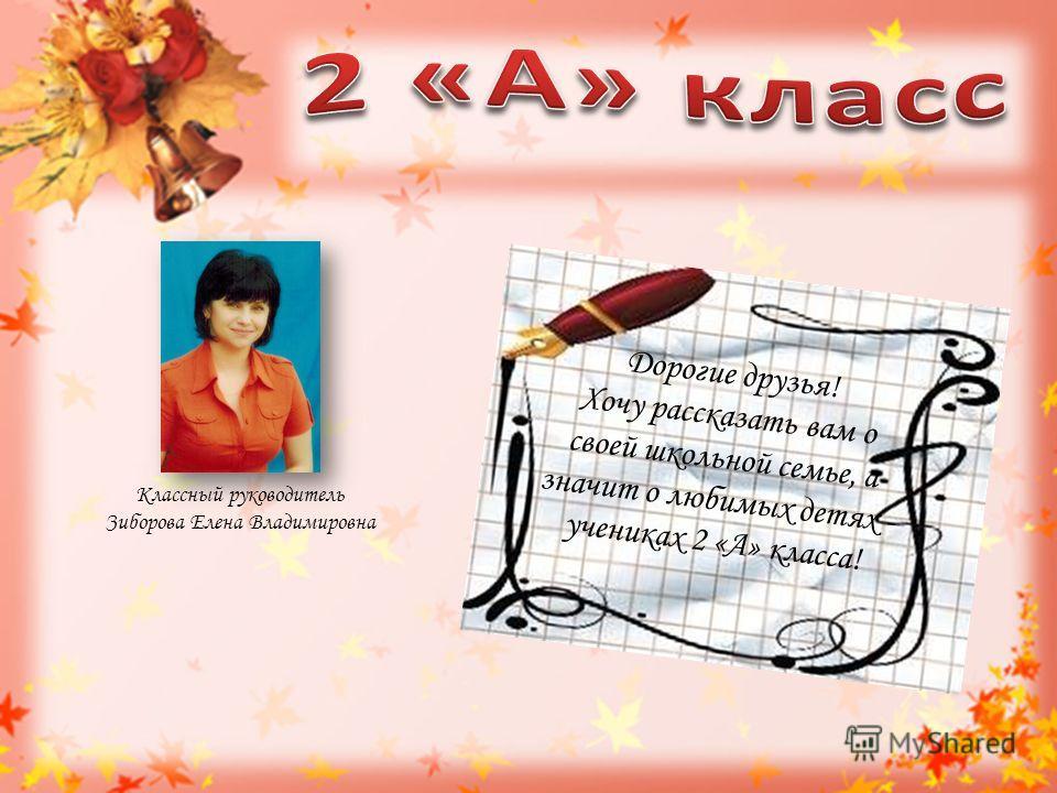 Классный руководитель Зиборова Елена Владимировна Дорогие друзья! Хочу рассказать вам о своей школьной семье, а значит о любимых детях - учениках 2 «А» класса!