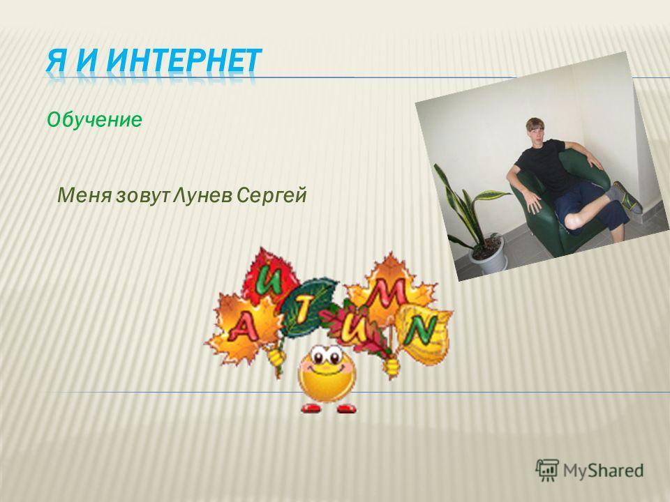 Обучение Меня зовут Лунев Сергей