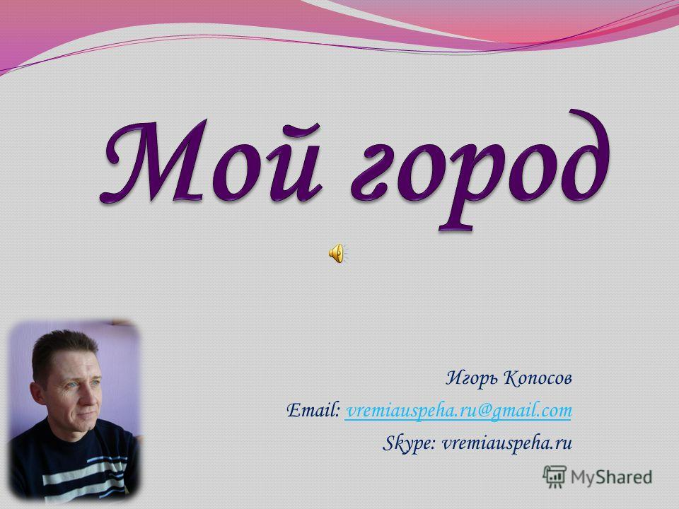 Игорь Копосов Email: vremiauspeha.ru@gmail.comvremiauspeha.ru@gmail.com Skype: vremiauspeha.ru