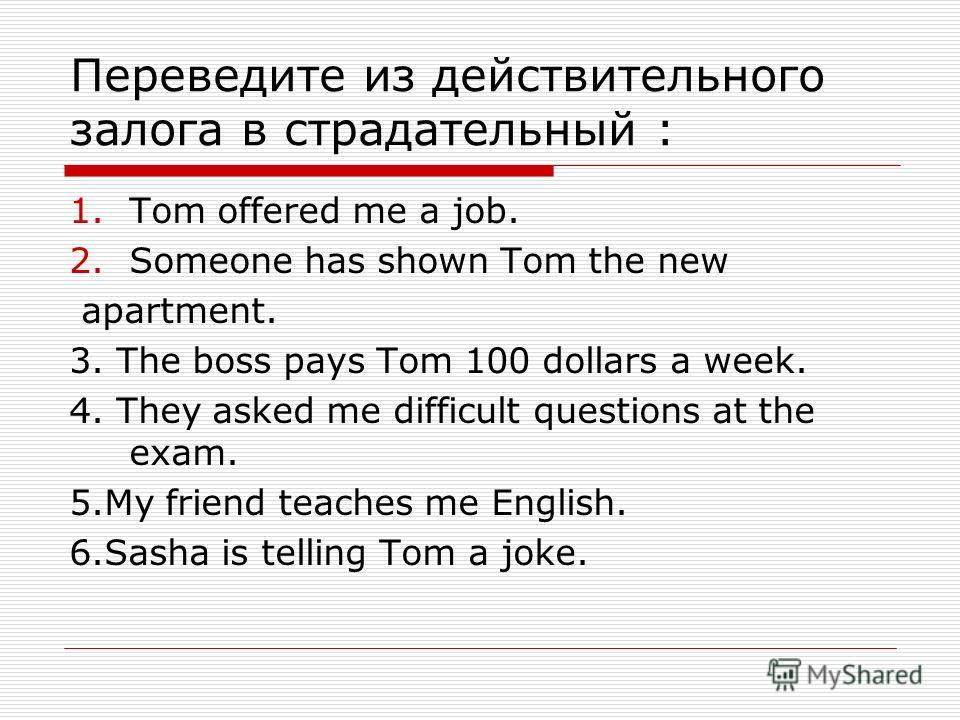 Переведите из действительного залога в страдательный : 1.Tom offered me a job. 2.Someone has shown Tom the new apartment. 3. The boss pays Tom 100 dollars a week. 4. They asked me difficult questions at the exam. 5.My friend teaches me English. 6.Sas