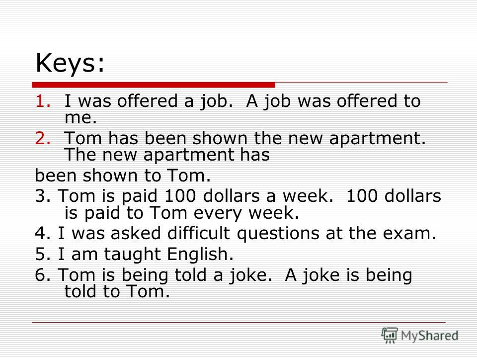 Keys: 1.I was offered a job. A job was offered to me. 2.Tom has been shown the new apartment. The new apartment has been shown to Tom. 3. Tom is paid 100 dollars a week. 100 dollars is paid to Tom every week. 4. I was asked difficult questions at the