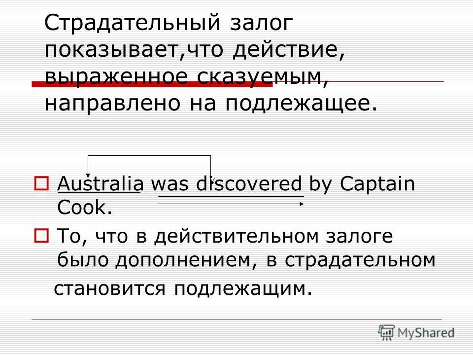 Страдательный залог показывает,что действие, выраженное сказуемым, направлено на подлежащее. Australia was discovered by Captain Cook. То, что в действительном залоге было дополнением, в страдательном становится подлежащим.