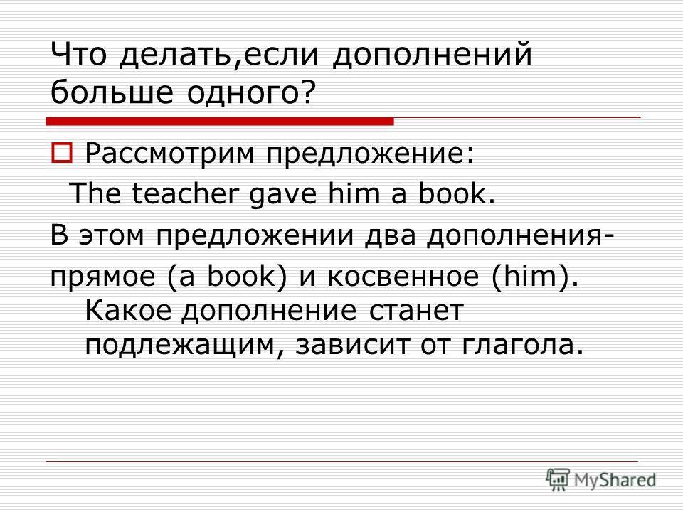 Что делать,если дополнений больше одного? Рассмотрим предложение: The teacher gave him a book. В этом предложении два дополнения- прямое (a book) и косвенное (him). Какое дополнение станет подлежащим, зависит от глагола.