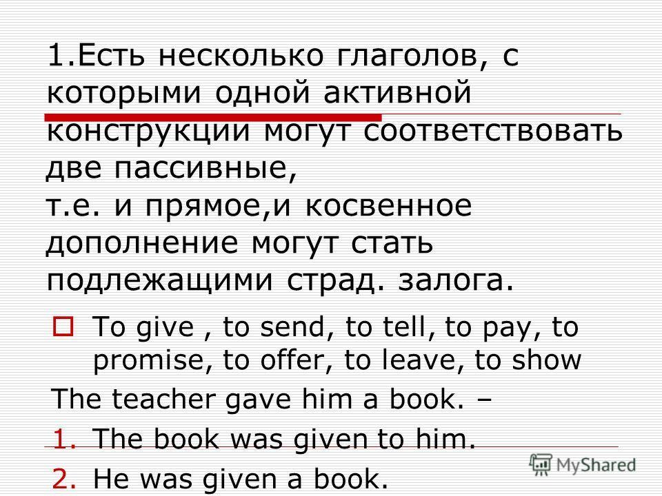 1.Есть несколько глаголов, с которыми одной активной конструкции могут соответствовать две пассивные, т.е. и прямое,и косвенное дополнение могут стать подлежащими страд. залога. To give, to send, to tell, to pay, to promise, to offer, to leave, to sh