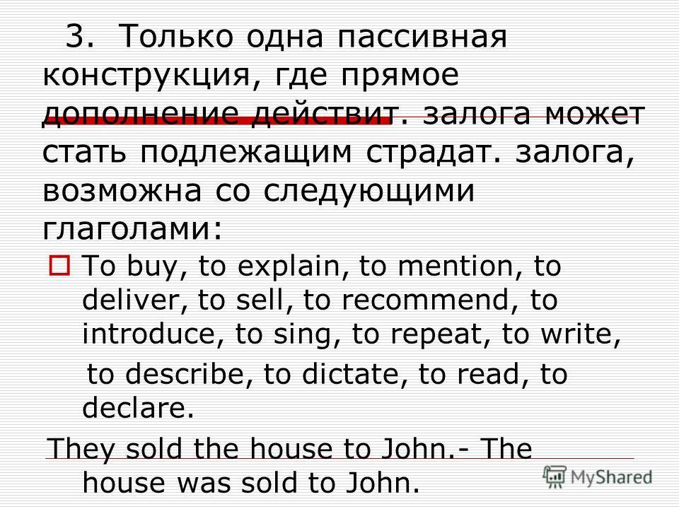 3. Только одна пассивная конструкция, где прямое дополнение действит. залога может стать подлежащим страдат. залога, возможна со следующими глаголами: To buy, to explain, to mention, to deliver, to sell, to recommend, to introduce, to sing, to repeat