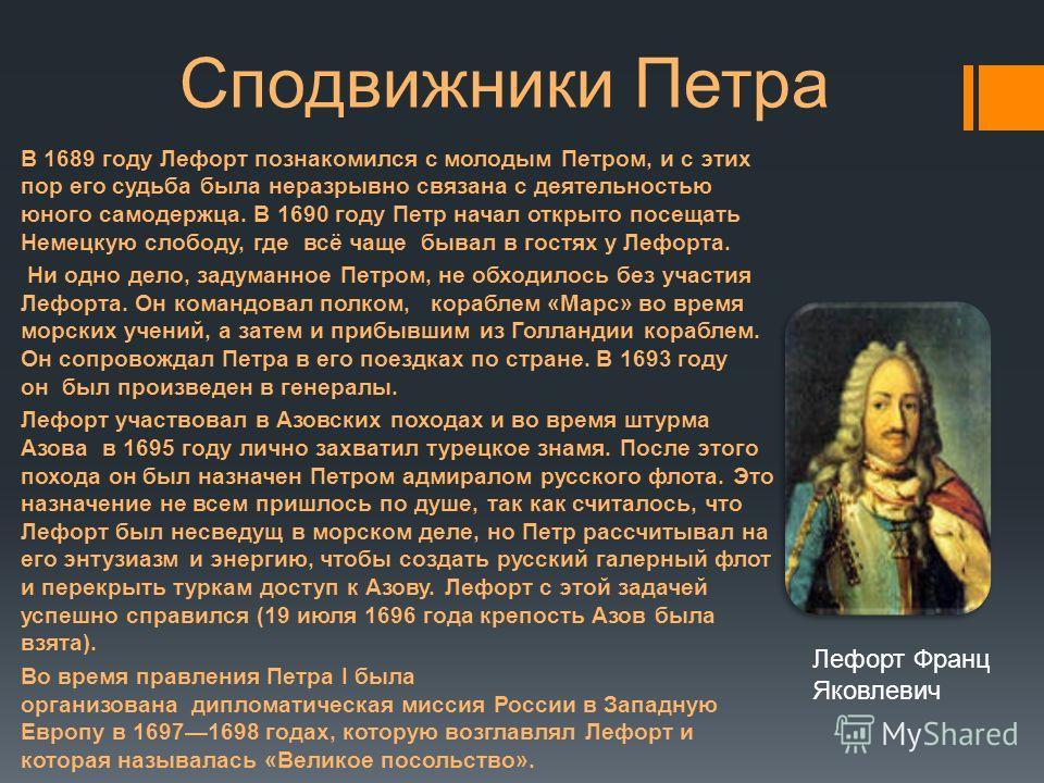 В 1689 году Лефорт познакомился с молодым Петром, и с этих пор его судьба была неразрывно связана с деятельностью юного самодержца. В 1690 году Петр начал открыто посещать Немецкую слободу, где всё чаще бывал в гостях у Лефорта. Ни одно дело, задуман
