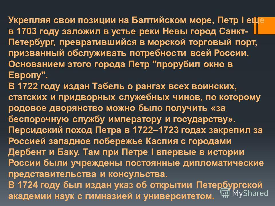 Укрепляя свои позиции на Балтийском море, Петр I еще в 1703 году заложил в устье реки Невы город Санкт- Петербург, превратившийся в морской торговый порт, призванный обслуживать потребности всей России. Основанием этого города Петр
