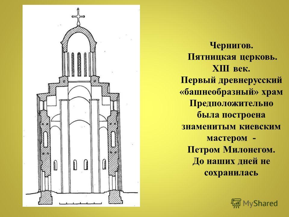 Чернигов. Пятницкая церковь. XIII век. Первый древнерусский «башнеобразный» храм Предположительно была построена знаменитым киевским мастером - Петром Милонегом. До наших дней не сохранилась