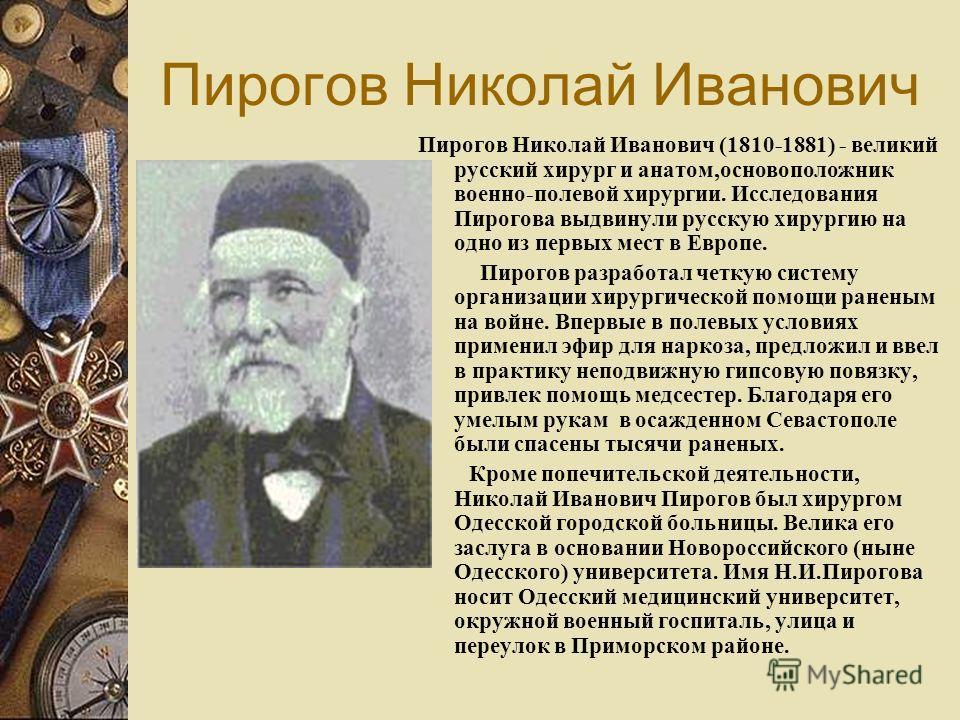Пирогов Николай Иванович Пирогов Николай Иванович (1810-1881) - великий русский хирург и анатом,основоположник военно-полевой хирургии. Исследования Пирогова выдвинули русскую хирургию на одно из первых мест в Европе. Пирогов разработал четкую систем