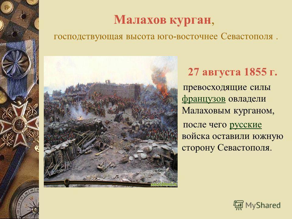 Малахов курган, господствующая высота юго-восточнее Севастополя. 27 августа 1855 г. превосходящие силы французов овладели Малаховым курганом, французов после чего русские войска оставили южную сторону Севастополя.русские