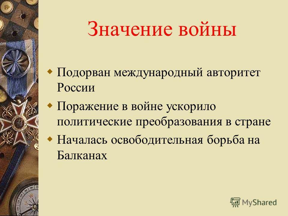 Значение войны Подорван международный авторитет России Поражение в войне ускорило политические преобразования в стране Началась освободительная борьба на Балканах