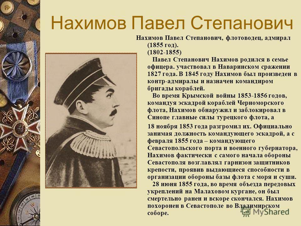 Нахимов Павел Степанович Нахимов Павел Степанович, флотоводец, адмирал (1855 год). (1802-1855) Павел Степанович Нахимов родился в семье офицера. участвовал в Наваринском сражении 1827 года. В 1845 году Нахимов был произведен в контр-адмиралы и назнач