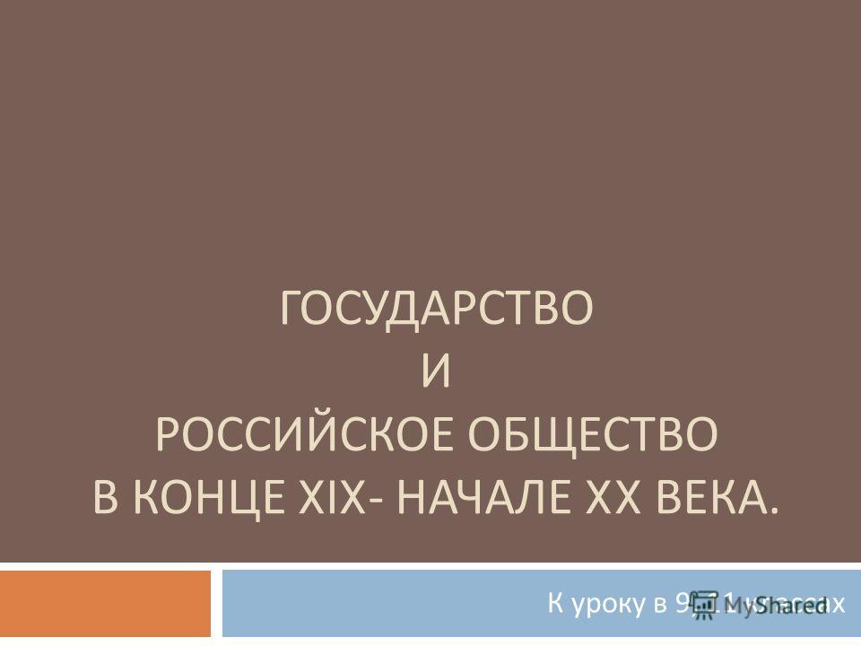 ГОСУДАРСТВО И РОССИЙСКОЕ ОБЩЕСТВО В КОНЦЕ XIX- НАЧАЛЕ XX ВЕКА. К уроку в 9, 11 классах