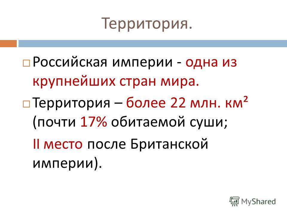 Территория. Российская империи - одна из крупнейших стран мира. Территория – более 22 млн. км ² ( почти 17% обитаемой суши ; II место после Британской империи ).