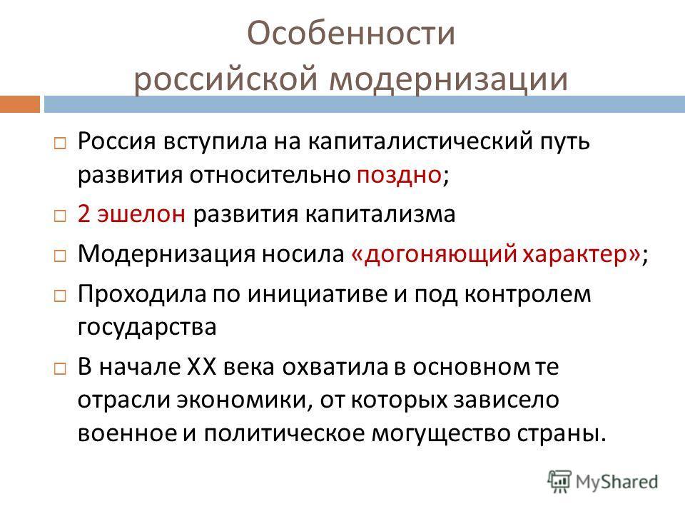 Особенности российской модернизации Россия вступила на капиталистический путь развития относительно поздно ; 2 эшелон развития капитализма Модернизация носила « догоняющий характер »; Проходила по инициативе и под контролем государства В начале XX ве