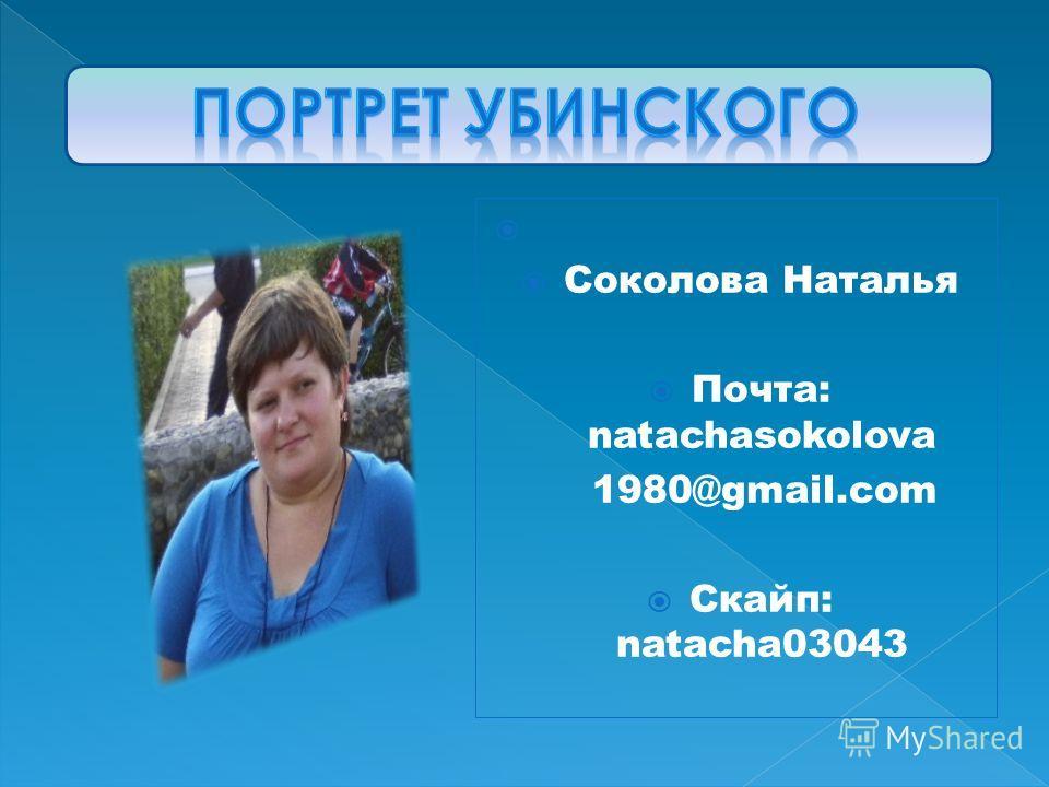 Соколова Наталья Почта: natachasokolova 1980@gmail.com Скайп: natacha03043