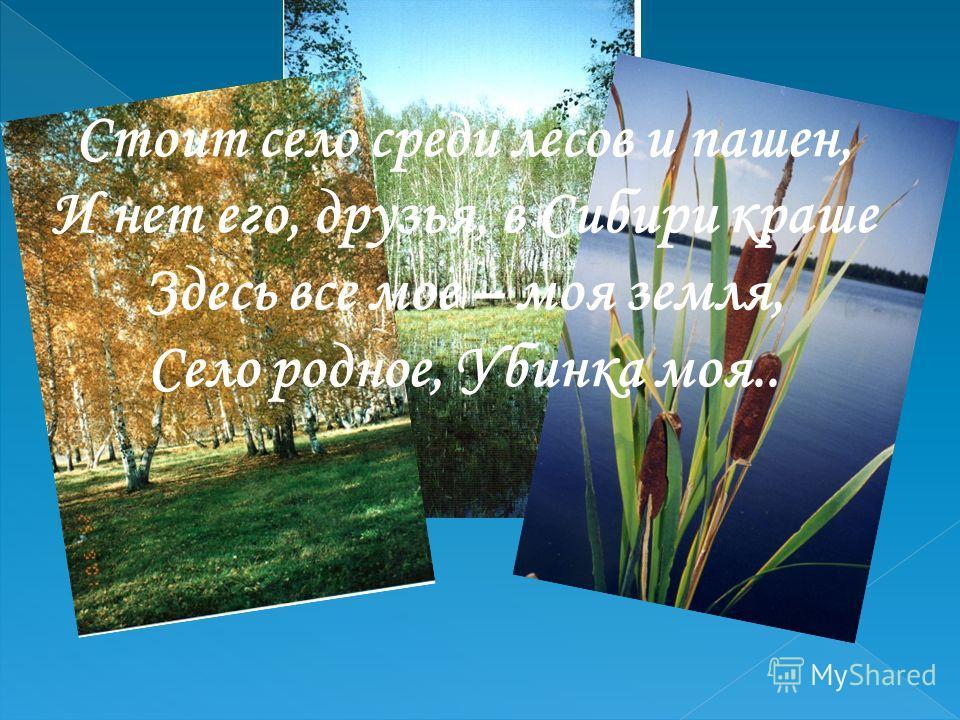 Стоит село среди лесов и пашен, И нет его, друзья, в Сибири краше Здесь все мое – моя земля, Село родное, Убинка моя..
