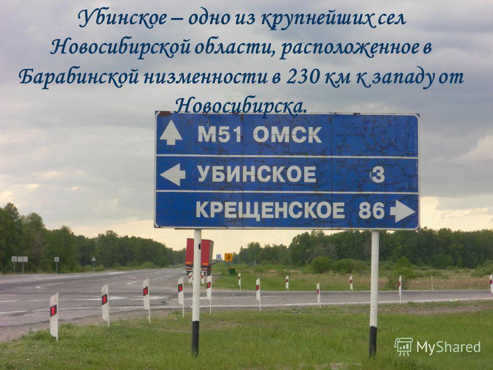 Убинское – одно из крупнейших сел Новосибирской области, расположенное в Барабинской низменности в 230 км к западу от Новосибирска.