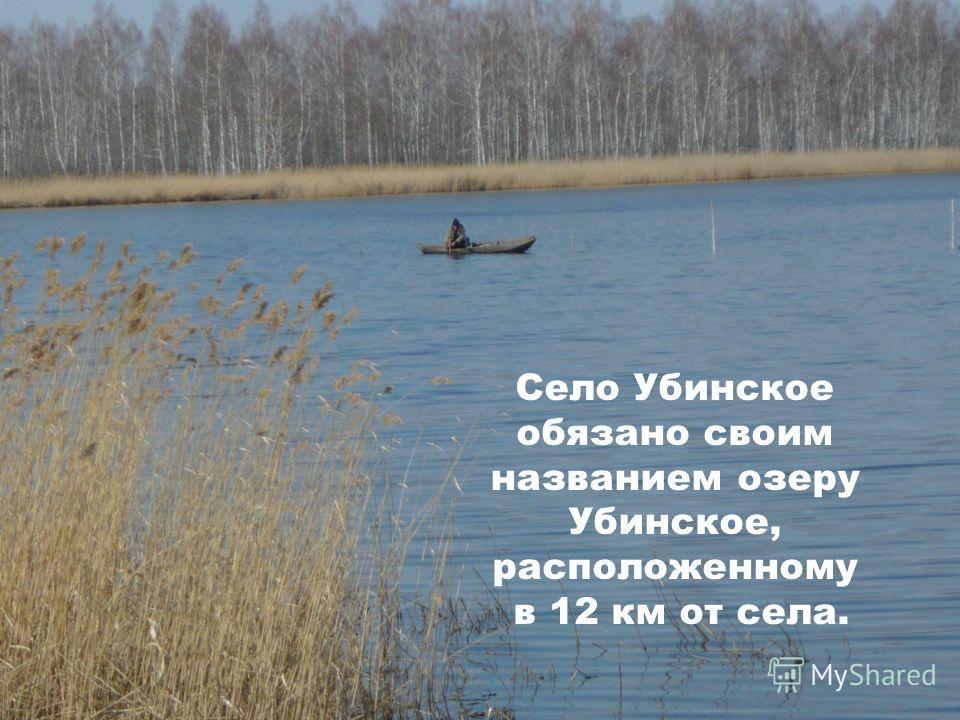 Село Убинское обязано своим названием озеру Убинское, расположенному в 12 км от села.