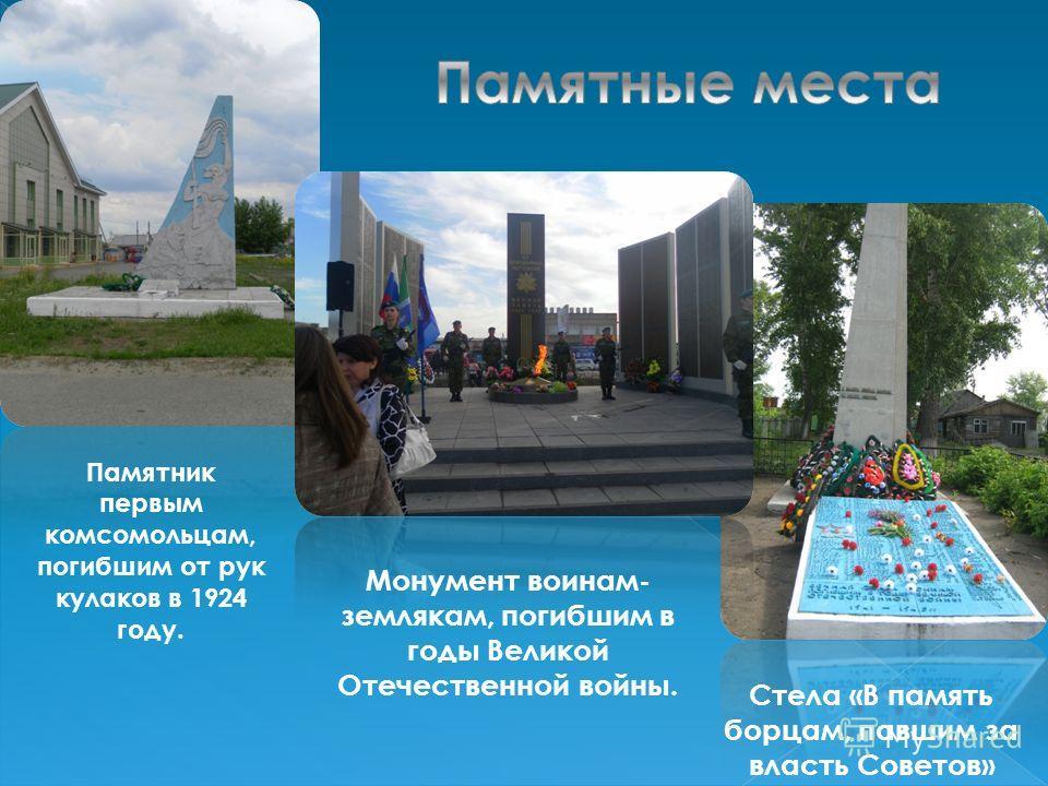 Памятник первым комсомольцам, погибшим от рук кулаков в 1924 году. Монумент воинам- землякам, погибшим в годы Великой Отечественной войны. Стела «В память борцам, павшим за власть Советов»