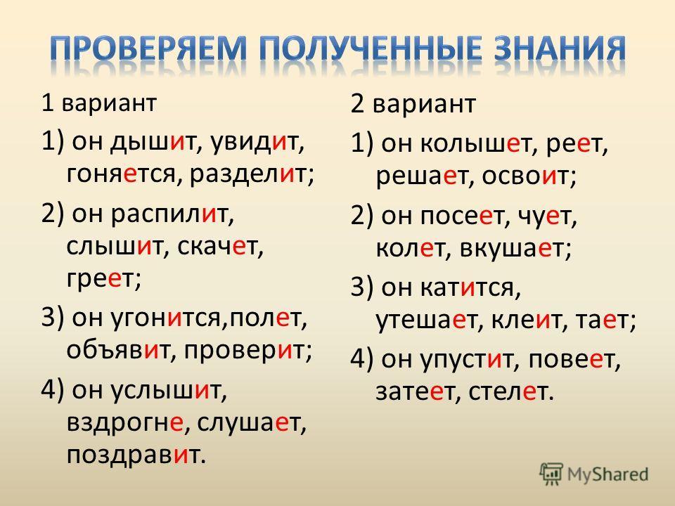 1 вариант 1) он дышит, увидит, гоняется, разделит; 2) он распилит, слышит, скачет, греет; 3) он угонится,полет, объявит, проверит; 4) он услышит, вздрогне, слушает, поздравит. 2 вариант 1) он колышет, реет, решает, освоит; 2) он посеет, чует, колет,