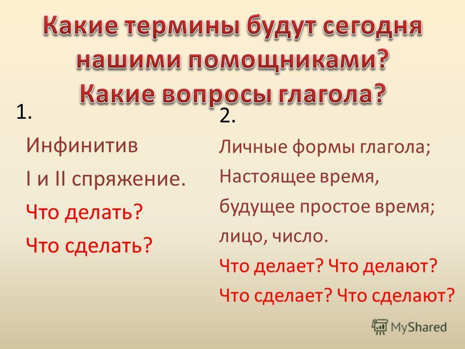 1. Инфинитив I и II спряжение. Что делать? Что сделать? 2. Личные формы глагола; Настоящее время, будущее простое время; лицо, число. Что делает? Что делают? Что сделает? Что сделают?