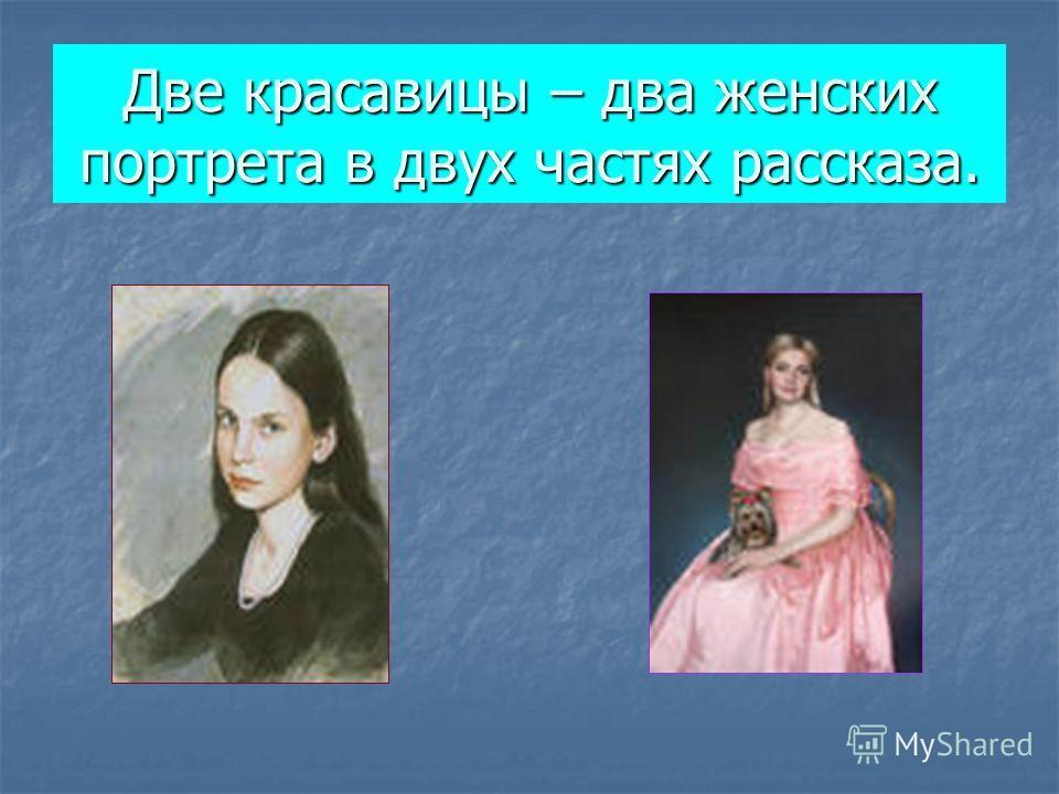 Две красавицы – два женских портрета в двух частях рассказа.