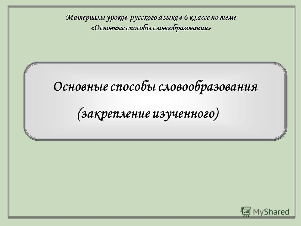 Основные способы словообразования ( (закрепление изученного) Материалы уроков русского языка в 6 классе по теме «Основные способы словообразования»