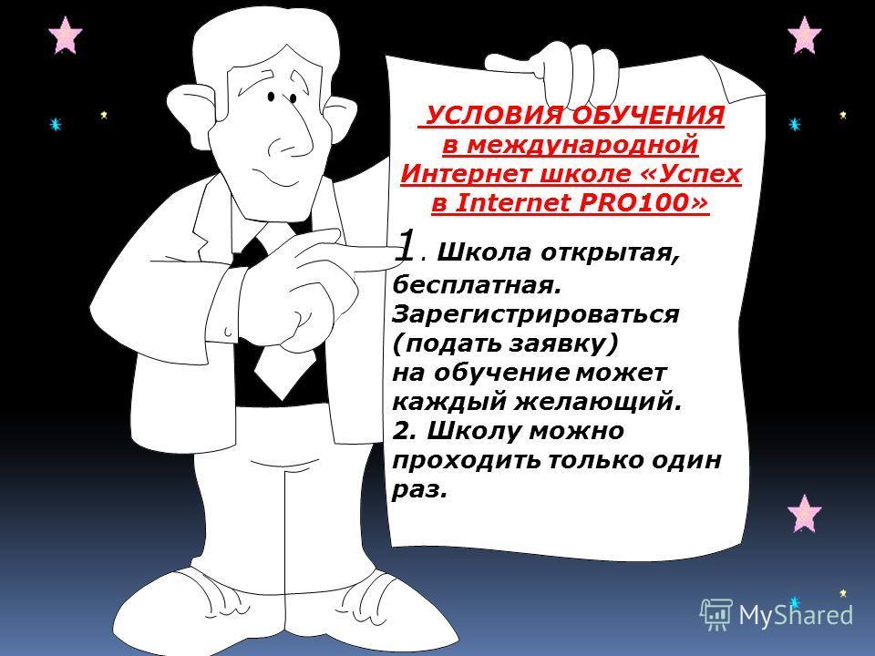 УСЛОВИЯ ОБУЧЕНИЯ в международной Интернет школе «Успех в Internet PRO100» 1. Школа открытая, бесплатная. Зарегистрироваться (подать заявку) на обучение может каждый желающий. 2. Школу можно проходить только один раз.