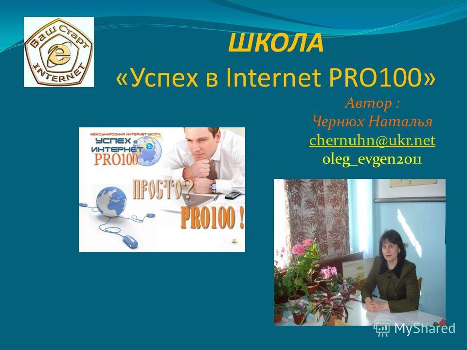 ШКОЛА «Успех в Internet PRO100» Автор : Чернюх Наталья chernuhn@ukr.net oleg_evgen2011