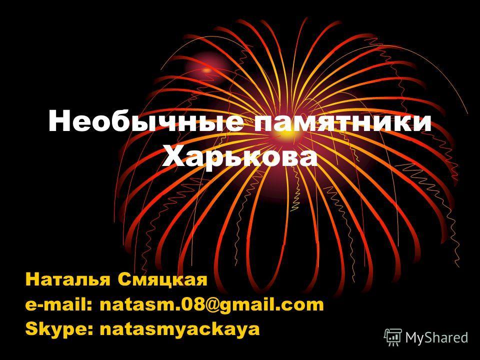 Необычные памятники Харькова Наталья Смяцкая e-mail: natasm.08@gmail.com Skype: natasmyackaya