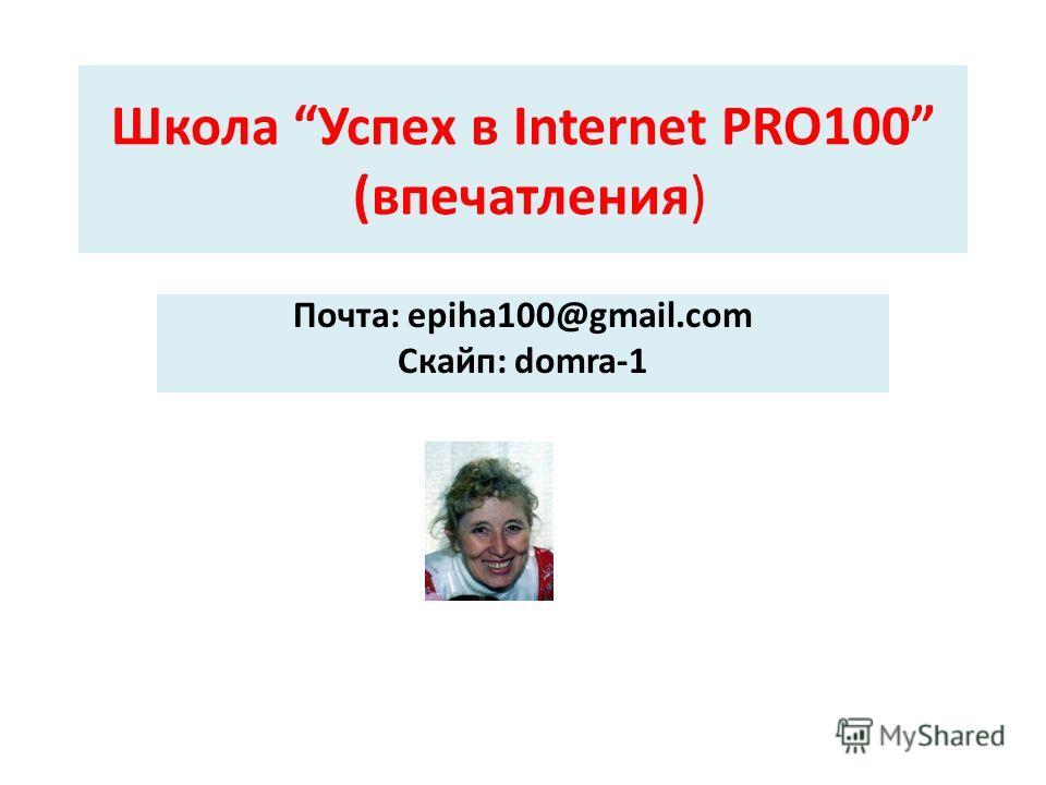 Школа Успех в Internet PRO100 (впечатления) Почта: epiha100@gmail.com Скайп: domra-1