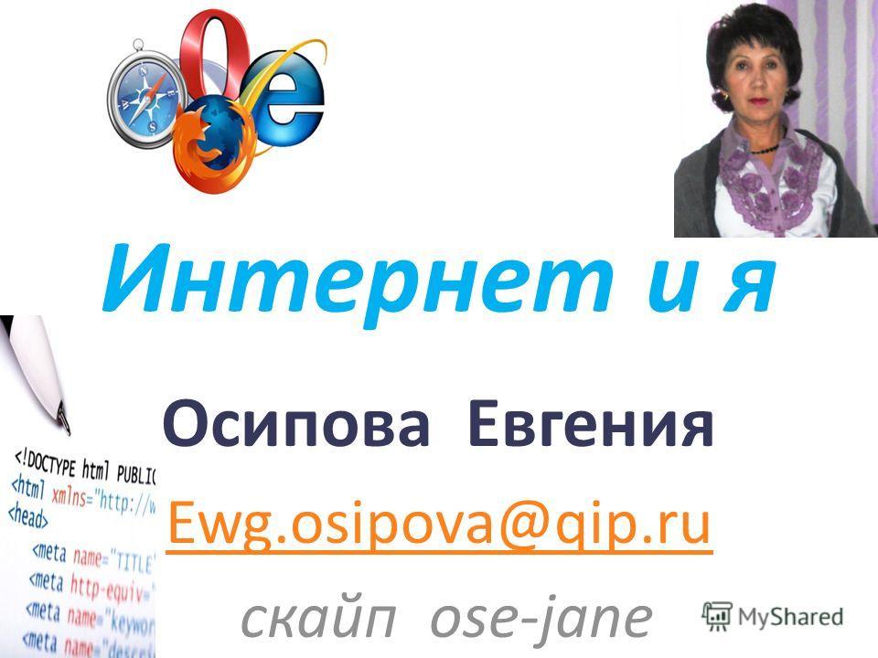 Интернет и я Осипова Евгения Ewg.osipova@qip.ru скайп ose-jane