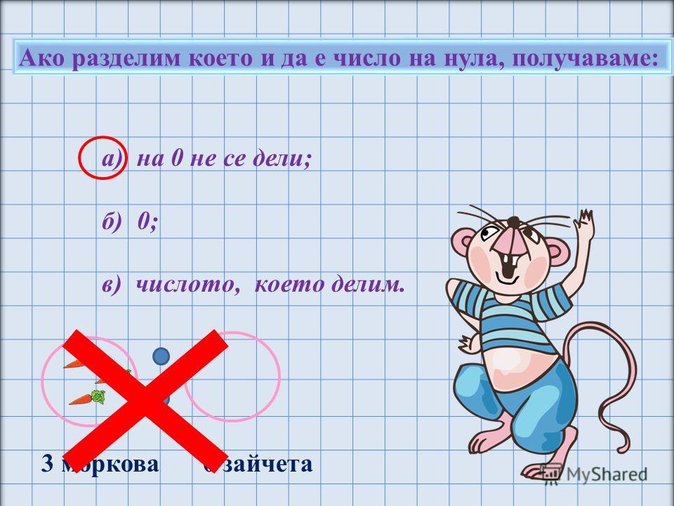 Ако разделим което и да е число на нула, получаваме: а) на 0 не се дели; б) 0; в) числото, което делим. 3 моркова 0 зайчета