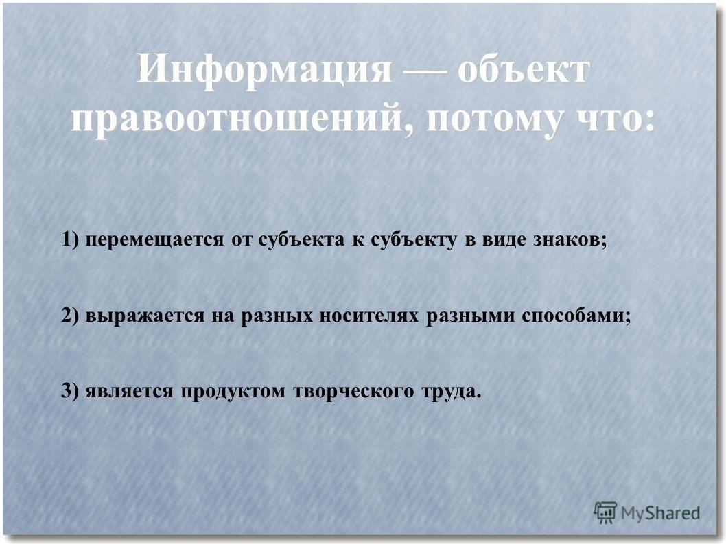 Информация объект правоотношений, потому что: 1) перемещается от субъекта к субъекту в виде знаков; 2) выражается на разных носителях разными способами; 3) является продуктом творческого труда.