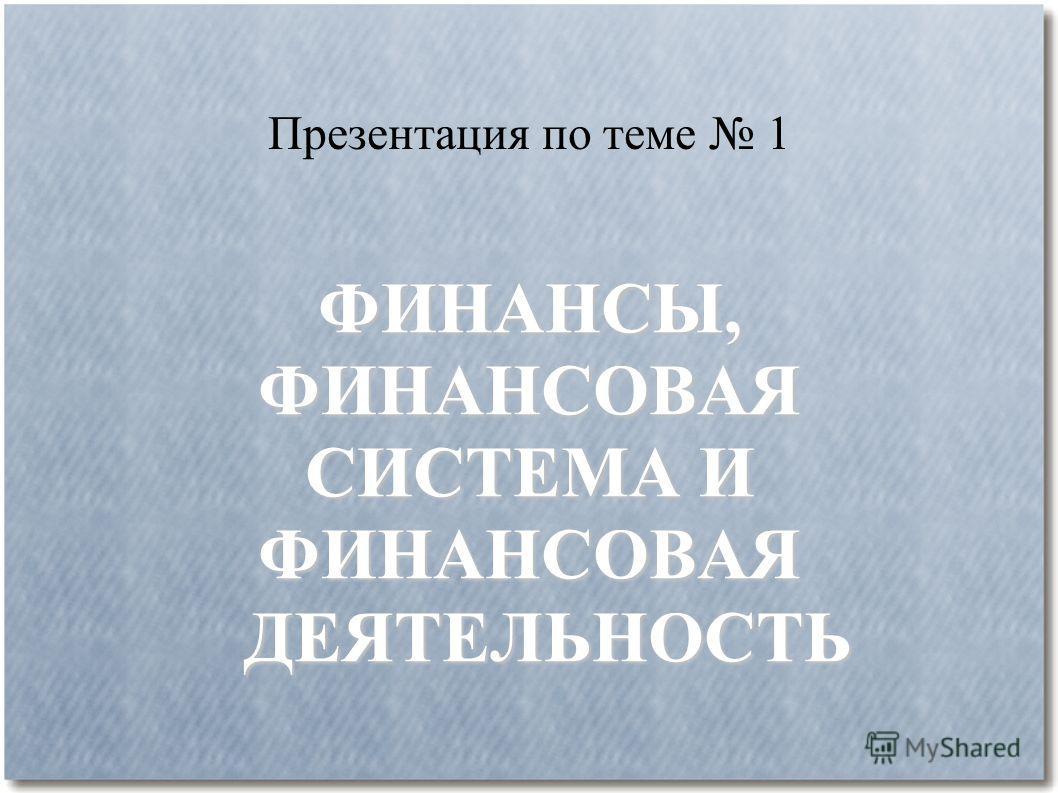 Презентация по теме 1 ФИНАНСЫ,ФИНАНСОВАЯ СИСТЕМА И ФИНАНСОВАЯ ДЕЯТЕЛЬНОСТЬ