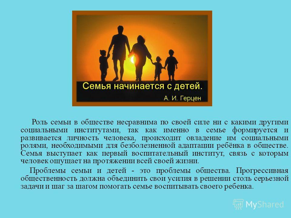 Роль семьи в обществе несравнима по своей силе ни с какими другими социальными институтами, так как именно в семье формируется и развивается личность человека, происходит овладение им социальными ролями, необходимыми для безболезненной адаптации ребё