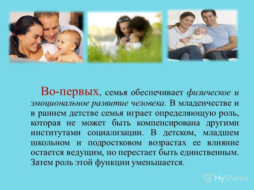 Во - первых, семья обеспечивает физическое и эмоциональное развитие человека. В младенчестве и в раннем детстве семья играет определяющую роль, которая не может быть компенсирована другими институтами социализации. В детском, младшем школьном и подро