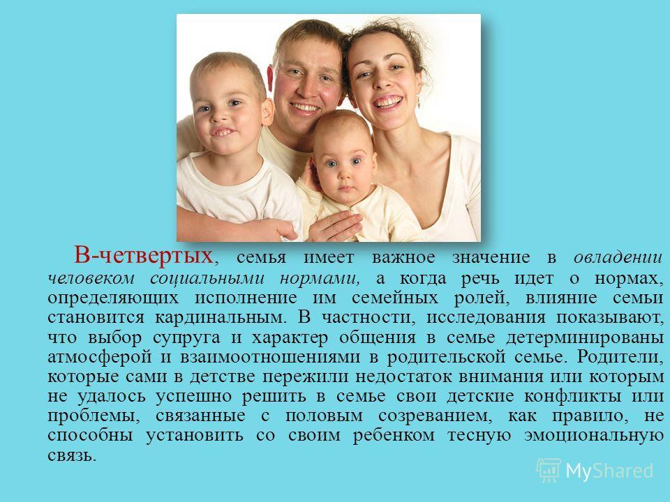 В - четвертых, семья имеет важное значение в овладении человеком социальными нормами, а когда речь идет о нормах, определяющих исполнение им семейных ролей, влияние семьи становится кардинальным. В частности, исследования показывают, что выбор супруг