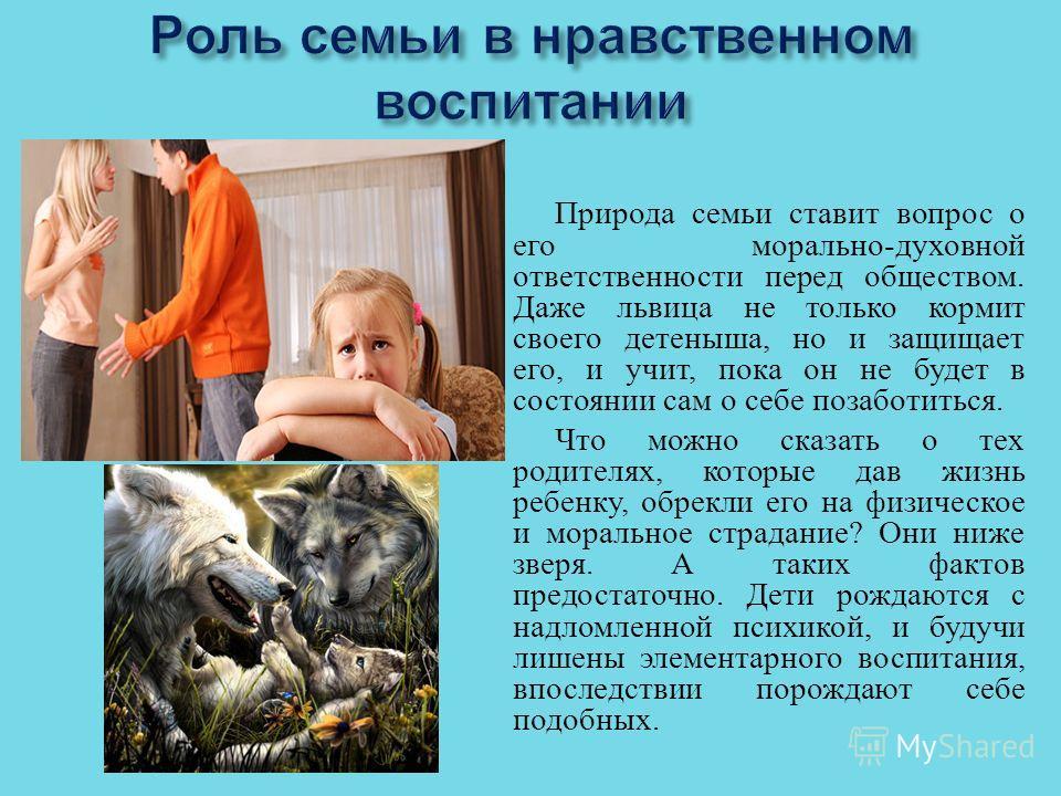 Природа семьи ставит вопрос о его морально - духовной ответственности перед обществом. Даже львица не только кормит своего детеныша, но и защищает его, и учит, пока он не будет в состоянии сам о себе позаботиться. Что можно сказать о тех родителях, к