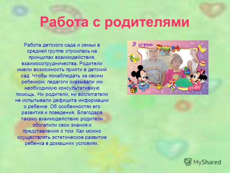 Работа детского сада и семьи в средней группе строилась на принципах взаимодействия, взаимосотрудничества. Родители имели возможность прийти в детский сад. Чтобы понаблюдать за своим ребенком; педагоги оказывали им необходимую консультативную помощь.