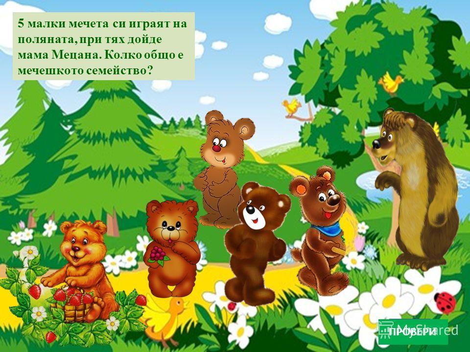 5 малки мечета си играят на поляната, при тях дойде мама Мецана. Колко общо е мечешкото семейство? ПРОВЕРИ
