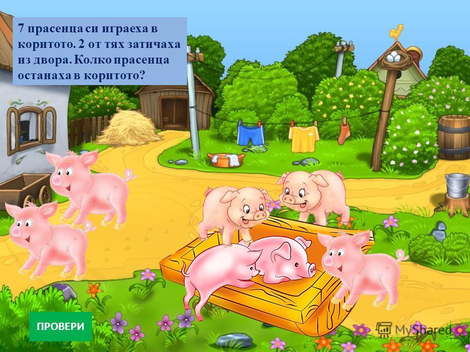 7 прасенца си играеха в коритото. 2 от тях затичаха из двора. Колко прасенца останаха в коритото? ПРОВЕРИ
