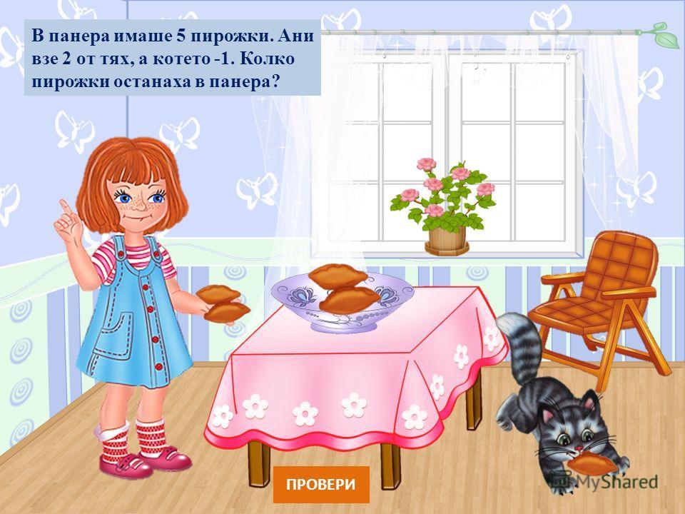 В панера имаше 5 пирожки. Ани взе 2 от тях, а котето -1. Колко пирожки останаха в панера? ПРОВЕРИ